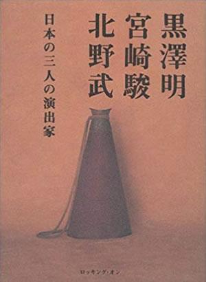 黒沢明、宮崎駿、北野武 日本の三人の演出家